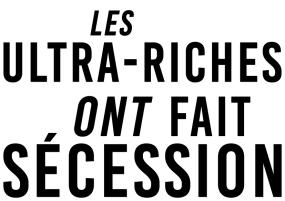 Les ultra-riches ont fait sécession