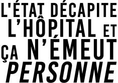 L'État décapite l'hôpital Et ça n'émeut personne
